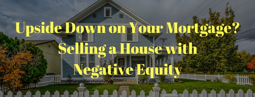 selling a house with negative equity upside down on mortgage sell house with little equity no equity